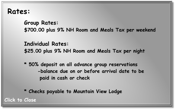 Group Rates: $700.00 plus 9% NH Room and Meals Tax per weekend   Individual Rates:  $25.00 plus 9% NH Room and Meals Tax per night   * 50% deposit on all advance group reservations  -balance due on or before arrival date to be    paid in cash or check   * Checks payable to Mountain View Lodge     Rates: Click to Close